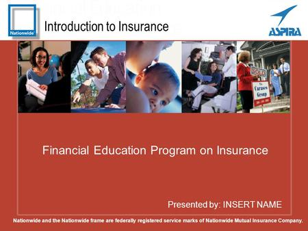 Introduction to Insurance Presented by: INSERT NAME Financial Education Program on Insurance Nationwide and the Nationwide frame are federally registered.