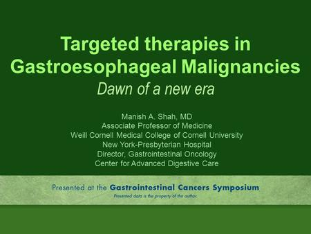 Targeted <strong>therapies</strong> in Gastroesophageal Malignancies Dawn of a new era Manish A. Shah, MD Associate Professor of Medicine Weill Cornell Medical College.