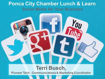 Social Media for Your Business Ponca City Chamber Lunch & Learn Terri Busch, Pioneer Tech - Communications & Marketing Coordinator.