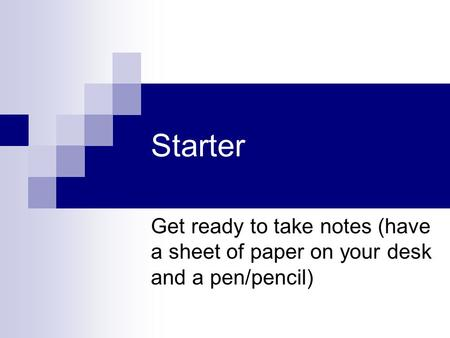 Starter Get ready to take notes (have a sheet of paper on your desk and a pen/pencil)