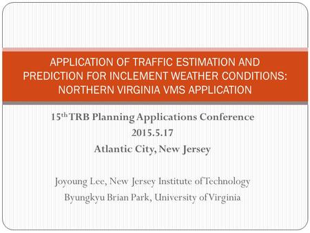 15 th TRB Planning Applications Conference 2015.5.17 Atlantic City, New Jersey Joyoung Lee, New Jersey Institute of Technology Byungkyu Brian Park, University.
