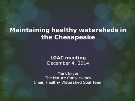 Maintaining healthy watersheds in the Chesapeake LGAC meeting December 4, 2014 Mark Bryer The Nature Conservancy Chair, Healthy Watershed Goal Team.