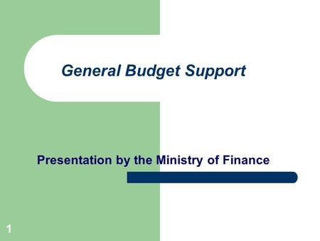 1 General Budget Support Presentation by the Ministry of Finance.
