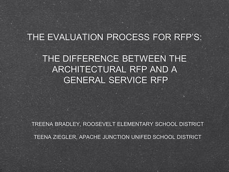 THE EVALUATION PROCESS FOR RFP'S: THE DIFFERENCE BETWEEN THE ARCHITECTURAL RFP AND A GENERAL SERVICE RFP TREENA BRADLEY, ROOSEVELT ELEMENTARY SCHOOL DISTRICT.