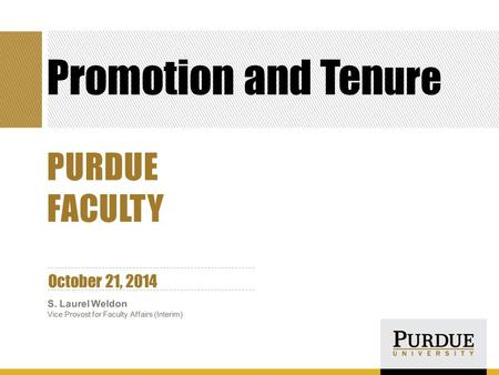Promotion and Ten ure October 21, 2014 S. Laurel Weldon Vice Provost for Faculty Affairs (Interim) PURDUE FACULTY.