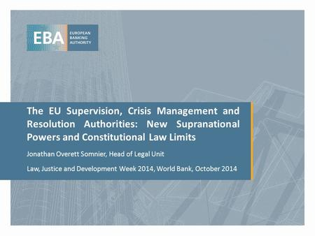 The EU Supervision, Crisis Management and Resolution Authorities: New Supranational Powers and Constitutional Law Limits Jonathan Overett Somnier, Head.