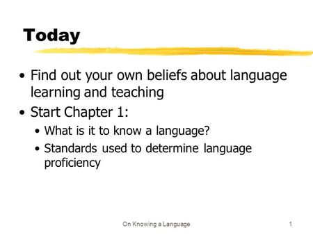 On Knowing a Language1 Today Find out your own beliefs about language learning and teaching Start Chapter 1: What is it to know a language? Standards used.