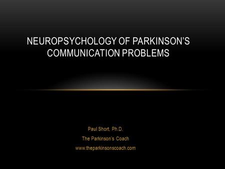 Paul Short, Ph.D. The Parkinson's Coach www.theparkinsonscoach.com NEUROPSYCHOLOGY OF PARKINSON'S COMMUNICATION PROBLEMS.