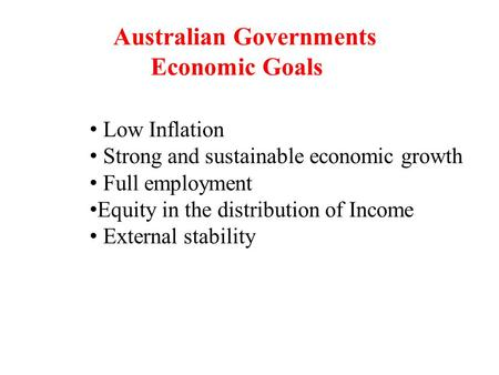 Australian Governments Economic Goals Low Inflation Strong and sustainable economic growth Full employment Equity in the distribution of Income External.