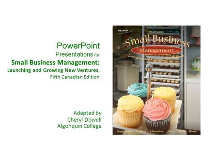 PowerPoint Presentations for Small Business Management: Launching and Growing New Ventures, Fifth Canadian Edition Adapted by Cheryl Dowell Algonquin.