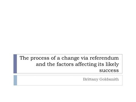 The process of a change via referendum and the factors affecting its likely success Brittany Goldsmith.
