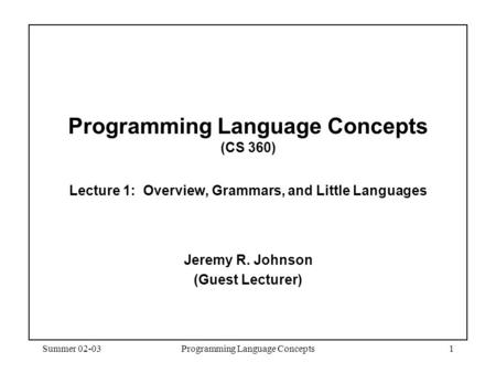 Summer 02-03Programming Language Concepts1 Programming Language Concepts (CS 360) Lecture 1: Overview, Grammars, and Little Languages Jeremy R. Johnson.