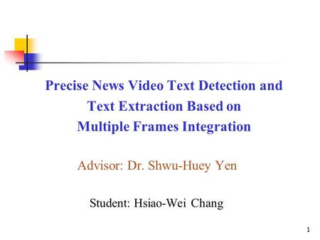 Precise News Video Text <strong>Detection</strong> and Text Extraction Based on Multiple Frames Integration Advisor: Dr. Shwu-Huey Yen Student: Hsiao-Wei Chang 1.