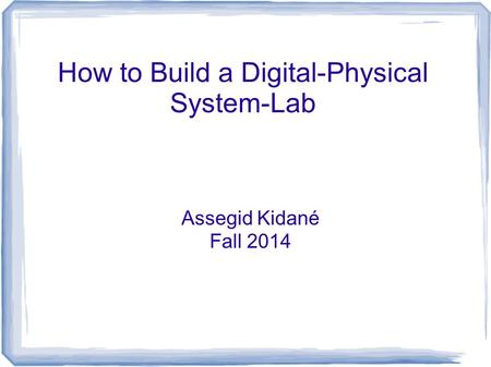 How to Build a Digital-Physical System-Lab Assegid Kidané Fall 2014.