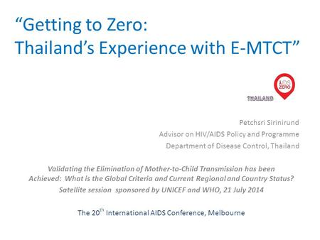 """Getting to Zero: Thailand's Experience with E-MTCT"" Petchsri Sirinirund Advisor on HIV/AIDS Policy and Programme Department of Disease Control, Thailand."