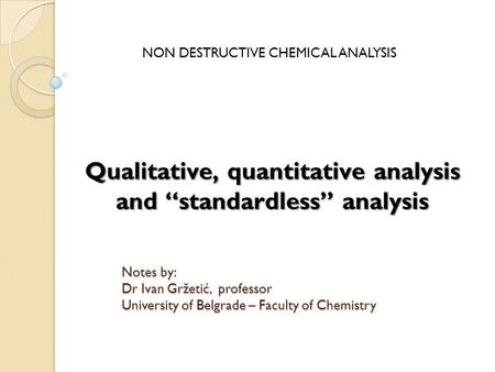 "Qualitative, quantitative analysis and ""standardless"" analysis NON DESTRUCTIVE CHEMICAL ANALYSIS Notes by: Dr Ivan Gržetić, professor University of Belgrade."