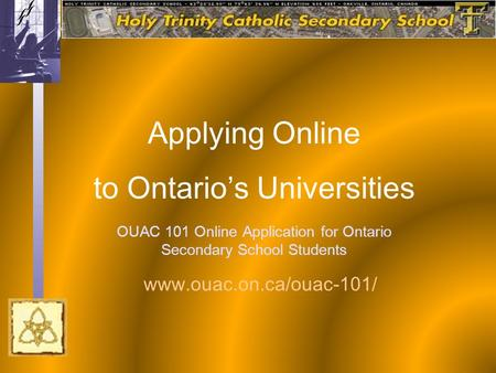 OUAC 101 Online Application for Ontario Secondary School Students Applying Online to Ontario's Universities www.ouac.on.ca/ouac-101/