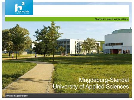 Magdeburg-Stendal University of Applied Sciences Studying in green surroundings www.hs-magdeburg.de.