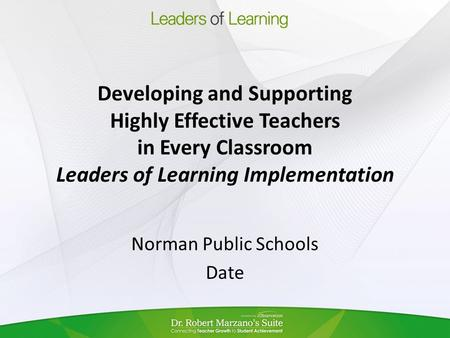 Developing and Supporting Highly Effective Teachers in Every Classroom Leaders of Learning Implementation Norman Public Schools Date.