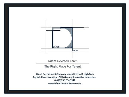HR and Recruitment Company specialized in IT, High Tech, Digital, Pharmaceutical, Oil & Gas and Innovative industries. +44 (0)75 5234 3942 www.talentdevotedteam.co.uk.