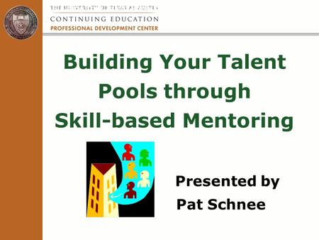 Building Your Talent Pools through Skill-based Mentoring Presented by Pat Schnee Building Your Talent Pools through Skill-based Mentoring.