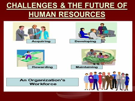 CHALLENGES & THE FUTURE OF HUMAN RESOURCES