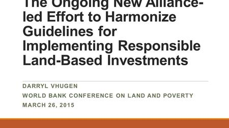 The Ongoing New Alliance- led Effort to Harmonize Guidelines for Implementing Responsible Land-Based Investments DARRYL VHUGEN WORLD BANK CONFERENCE ON.