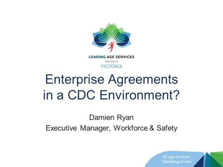 Enterprise Agreements in a CDC Environment? Damien Ryan Executive Manager, Workforce & Safety.