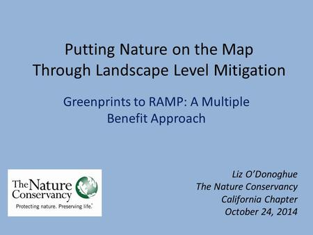 Putting Nature on the Map Through Landscape Level Mitigation Greenprints to RAMP: A Multiple Benefit Approach Liz O'Donoghue The Nature Conservancy California.