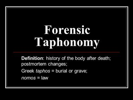 Forensic Taphonomy Definition: history of the body after death; postmortem changes; Greek taphos = burial or grave; nomos = law.