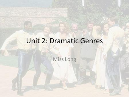 Unit 2: Dramatic Genres Miss Long. What will I study? This unit focuses on Drama and Comedy. You will study two plays that are both comedies: – Much Ado.