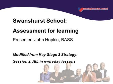 Key Stage 3 National Strategy © Crown copyright 2004 Swanshurst School: Assessment for learning Presenter: John Hopkin, BASS Modified from Key Stage 3.