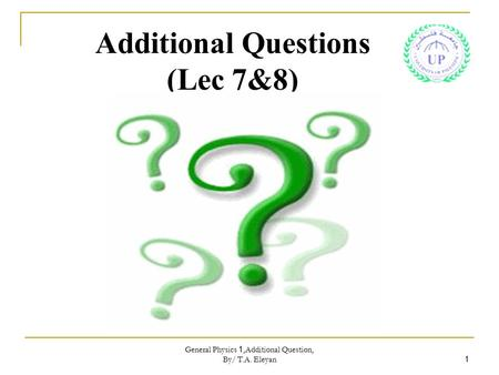 General Physics 1,Additional Question, By/ T.A. Eleyan 1 Additional Questions (Lec 7&8)