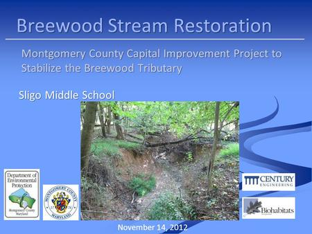 Breewood Stream Restoration Montgomery County Capital Improvement Project to Stabilize the Breewood Tributary November 14, 2012 Sligo Middle School.