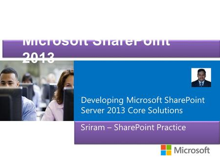 Microsoft ® Official Course Microsoft SharePoint 2013 Sriram – SharePoint Practice Developing Microsoft SharePoint Server 2013 Core Solutions.