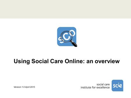 Using Social Care Online: an overview Version 1.0 April 2015.