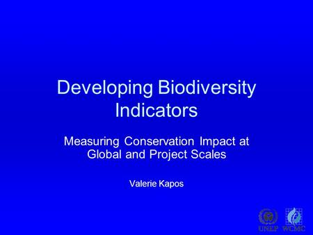 Developing Biodiversity Indicators Measuring Conservation Impact at Global and Project Scales Valerie Kapos.