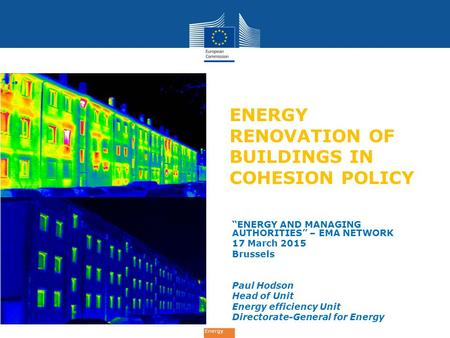 "Energy ENERGY RENOVATION OF BUILDINGS IN COHESION POLICY ""ENERGY AND MANAGING AUTHORITIES"" – EMA NETWORK 17 March 2015 Brussels Paul Hodson Head of Unit."