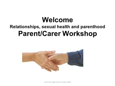Welcome Relationships, sexual health and parenthood Parent/Carer Workshop Dumfries High School Cluster 2015.