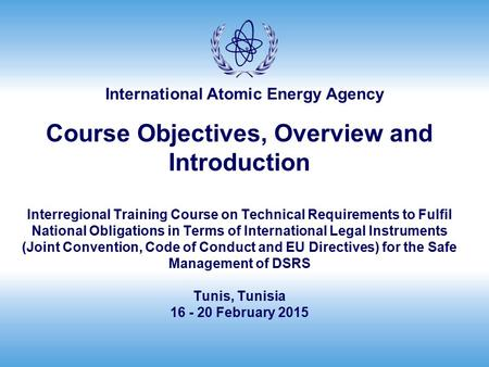 International Atomic Energy Agency Course Objectives, Overview and Introduction Interregional Training Course on Technical Requirements to Fulfil National.