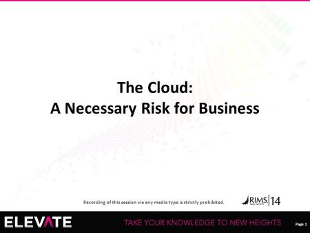 Page 1 Recording of this session via any media type is strictly prohibited. Page 1 The Cloud: A Necessary Risk for Business.
