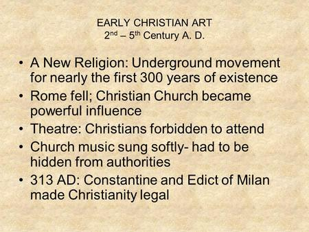 EARLY CHRISTIAN ART 2 nd – 5 th Century A. D. A New Religion: Underground movement for nearly the first 300 years of existence Rome fell; Christian Church.