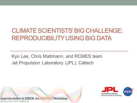 CLIMATE SCIENTISTS' BIG CHALLENGE: REPRODUCIBILITY USING BIG DATA Kyo Lee, Chris Mattmann, and RCMES team Jet Propulsion Laboratory (JPL), Caltech.
