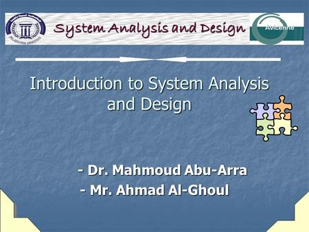 Introduction to System Analysis and Design - Dr. Mahmoud Abu-Arra - Dr. Mahmoud Abu-Arra - Mr. Ahmad Al-Ghoul System Analysis and Design.