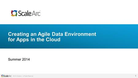 © 2014 ScaleArc. All Rights Reserved. 1 Creating an Agile Data Environment for Apps in the Cloud Summer 2014.