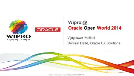 © 2014 WIPRO LTD |  | CONFIDENTIAL 1 Vijayeswar Malladi Oracle Open World 2014 Domain Head, Oracle CX Solutions.
