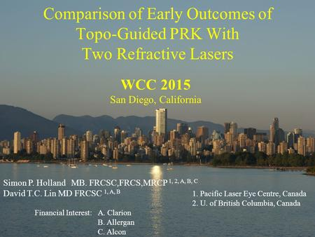 Comparison of Early Outcomes of Topo-Guided PRK With Two Refractive Lasers WCC 2015 San Diego, California Simon P. Holland MB. FRCSC,FRCS,MRCP 1, 2, A,