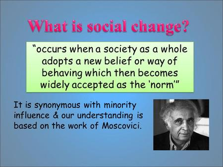 """occurs when a society as a whole adopts a new belief or way of behaving which then becomes widely accepted as the 'norm'"" It is synonymous with minority."