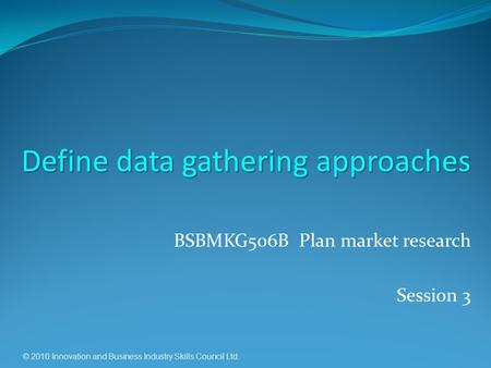 © 2010 Innovation and Business Industry Skills Council Ltd. BSBMKG506B Plan market research Session 3 Define data gathering approaches.