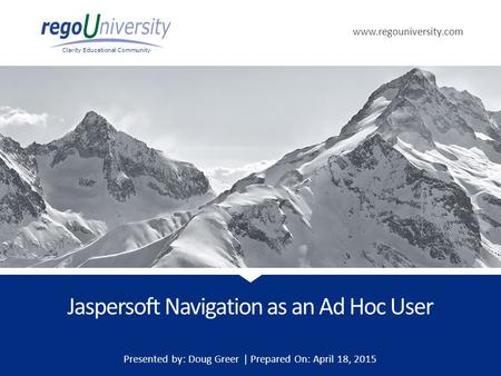 Www.regouniversity.com Clarity Educational Community Jaspersoft Navigation as an Ad Hoc User Presented by: Doug Greer | Prepared On: April 18, 2015.